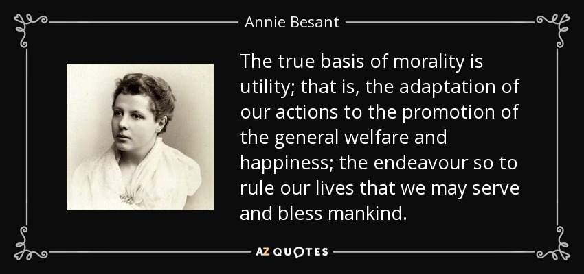 The true basis of morality is utility; that is, the adaptation of our actions to the promotion of the general welfare and happiness; the endeavour so to rule our lives that we may serve and bless mankind. - Annie Besant