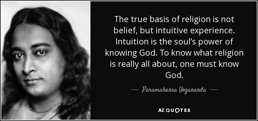 The true basis of religion is not belief, but intuitive experience. Intuition is the soul's power of knowing God. To know what religion is really all about, one must know God. - Paramahansa Yogananda