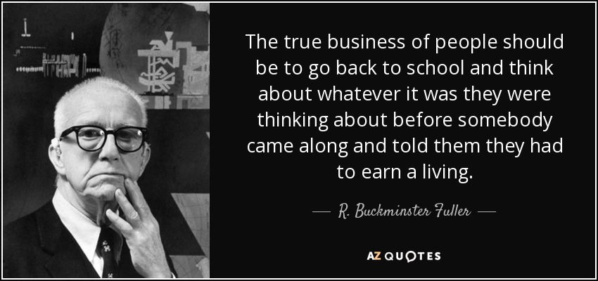 The true business of people should be to go back to school and think about whatever it was they were thinking about before somebody came along and told them they had to earn a living. - R. Buckminster Fuller