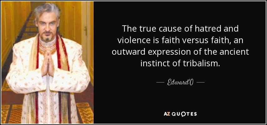 The true cause of hatred and violence is faith versus faith, an outward expression of the ancient instinct of tribalism. - Edward'O