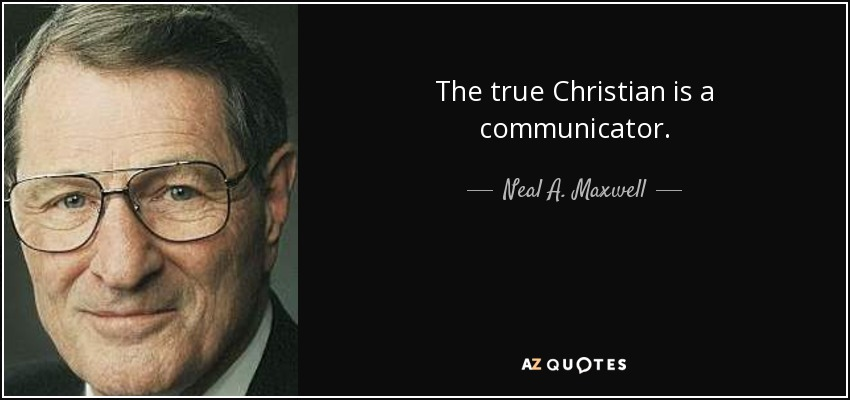 The true Christian is a communicator. - Neal A. Maxwell