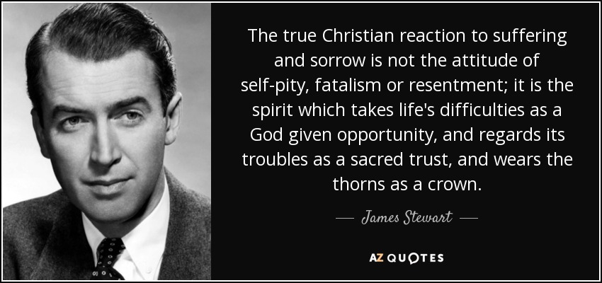 The true Christian reaction to suffering and sorrow is not the attitude of self-pity, fatalism or resentment; it is the spirit which takes life's difficulties as a God given opportunity, and regards its troubles as a sacred trust, and wears the thorns as a crown. - James Stewart