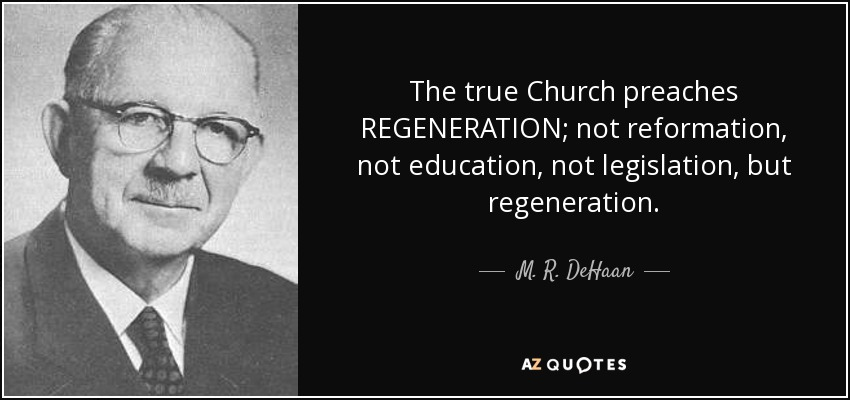 The true Church preaches REGENERATION; not reformation, not education, not legislation, but regeneration. - M. R. DeHaan