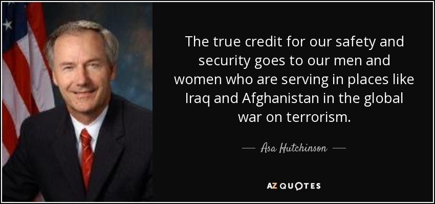 The true credit for our safety and security goes to our men and women who are serving in places like Iraq and Afghanistan in the global war on terrorism. - Asa Hutchinson