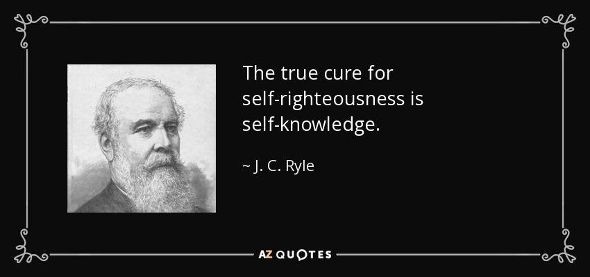 The true cure for self-righteousness is self-knowledge. - J. C. Ryle