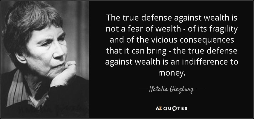 The true defense against wealth is not a fear of wealth - of its fragility and of the vicious consequences that it can bring - the true defense against wealth is an indifference to money. - Natalia Ginzburg