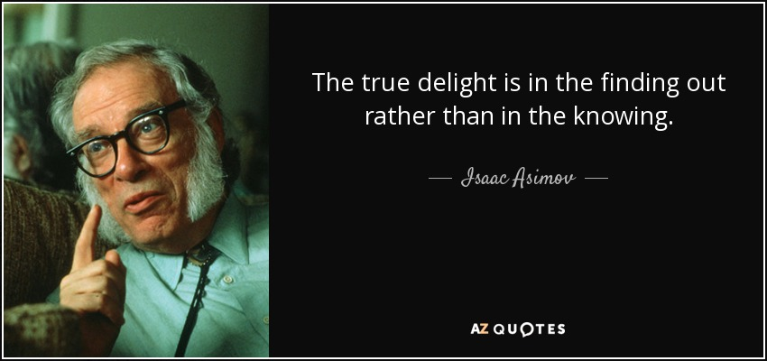 The true delight is in the finding out rather than in the knowing. - Isaac Asimov