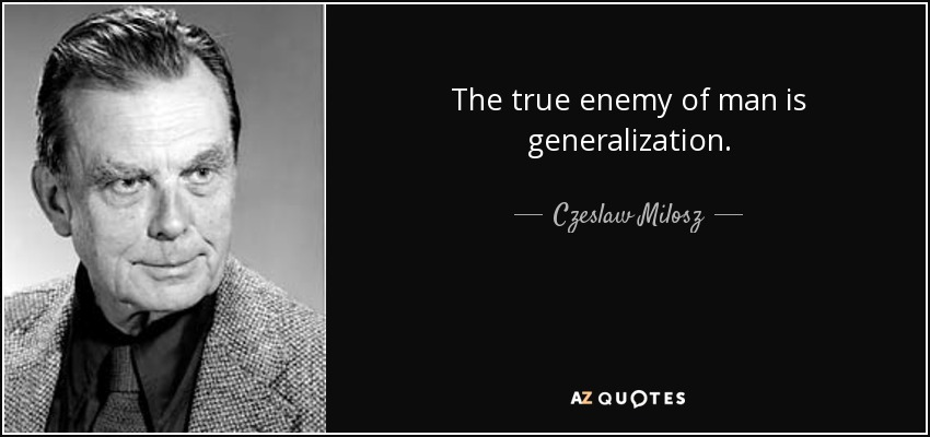 The true enemy of man is generalization. - Czeslaw Milosz
