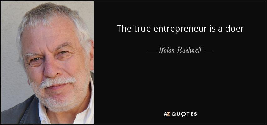 The true entrepreneur is a doer - Nolan Bushnell
