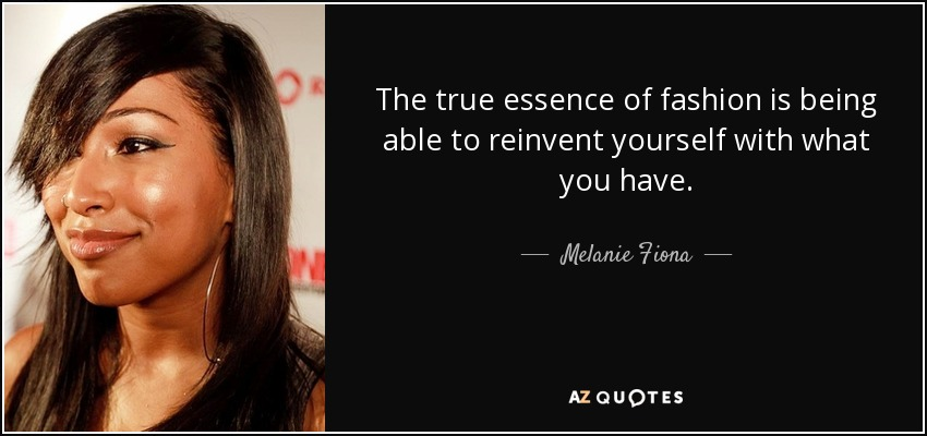The true essence of fashion is being able to reinvent yourself with what you have. - Melanie Fiona