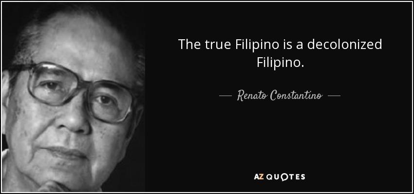 The true Filipino is a decolonized Filipino. - Renato Constantino