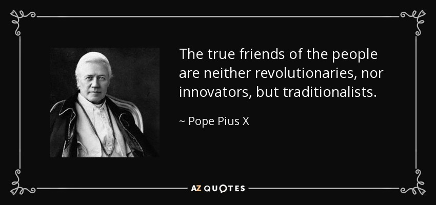 The true friends of the people are neither revolutionaries, nor innovators, but traditionalists. - Pope Pius X