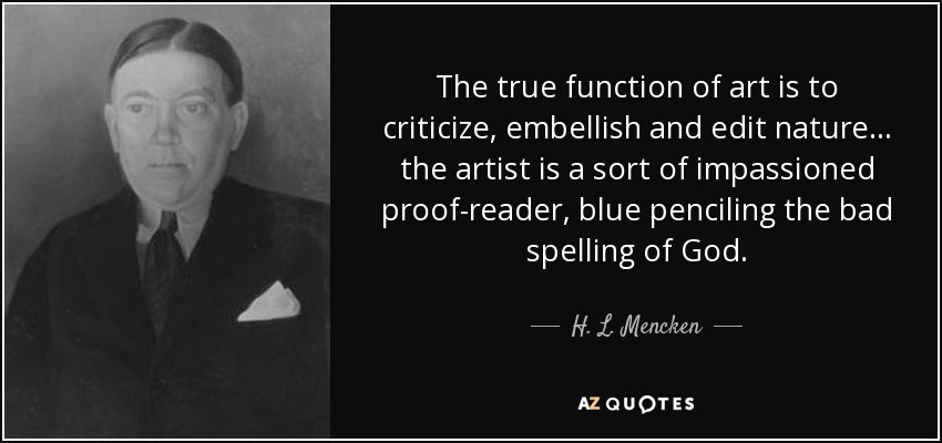 The true function of art is to criticize, embellish and edit nature… the artist is a sort of impassioned proof-reader, blue penciling the bad spelling of God. - H. L. Mencken