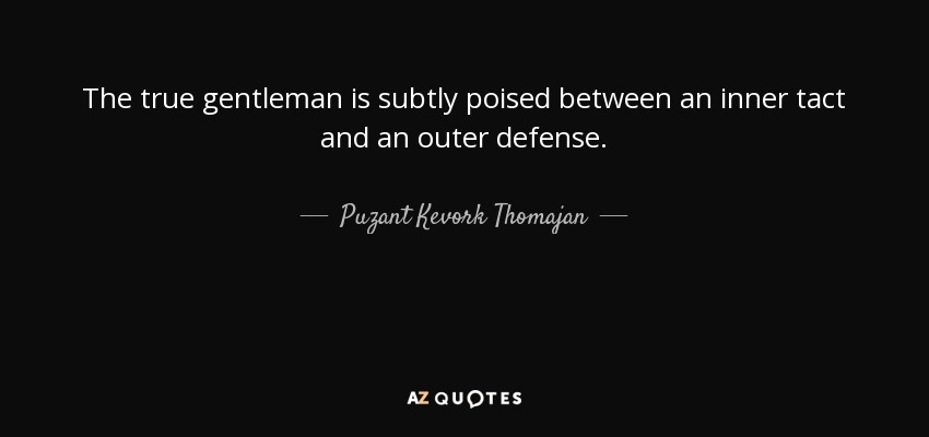The true gentleman is subtly poised between an inner tact and an outer defense. - Puzant Kevork Thomajan