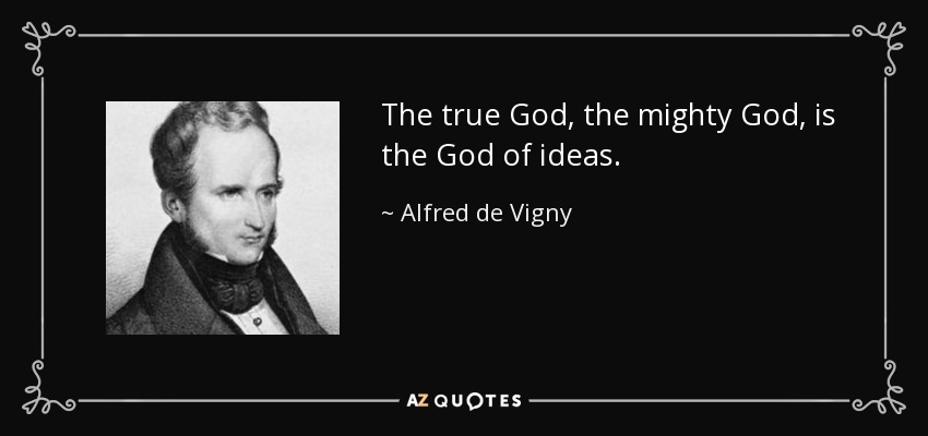 The true God, the mighty God, is the God of ideas. - Alfred de Vigny