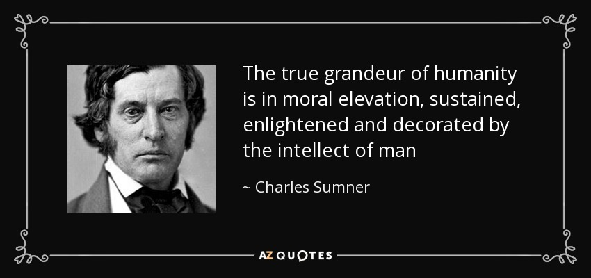 The true grandeur of humanity is in moral elevation, sustained, enlightened and decorated by the intellect of man - Charles Sumner
