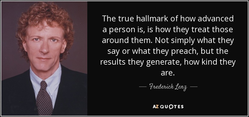 The true hallmark of how advanced a person is, is how they treat those around them. Not simply what they say or what they preach, but the results they generate, how kind they are. - Frederick Lenz