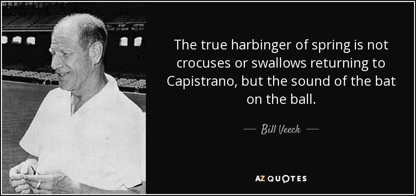 The true harbinger of spring is not crocuses or swallows returning to Capistrano, but the sound of the bat on the ball. - Bill Veeck