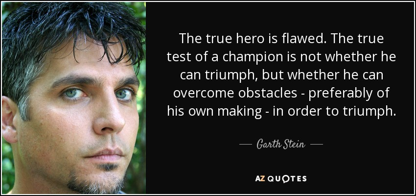 The true hero is flawed. The true test of a champion is not whether he can triumph, but whether he can overcome obstacles - preferably of his own making - in order to triumph. - Garth Stein