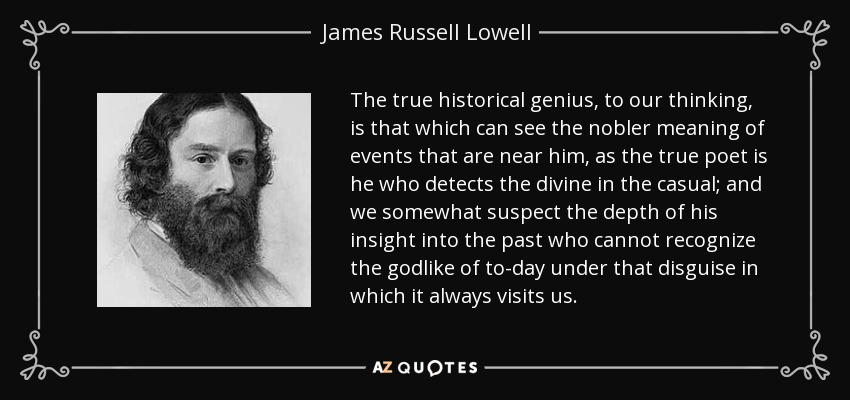 The true historical genius, to our thinking, is that which can see the nobler meaning of events that are near him, as the true poet is he who detects the divine in the casual; and we somewhat suspect the depth of his insight into the past who cannot recognize the godlike of to-day under that disguise in which it always visits us. - James Russell Lowell