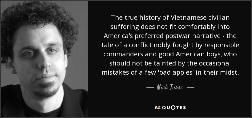 The true history of Vietnamese civilian suffering does not fit comfortably into America's preferred postwar narrative - the tale of a conflict nobly fought by responsible commanders and good American boys, who should not be tainted by the occasional mistakes of a few 'bad apples' in their midst. - Nick Turse