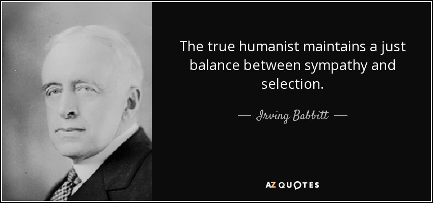 The true humanist maintains a just balance between sympathy and selection. - Irving Babbitt