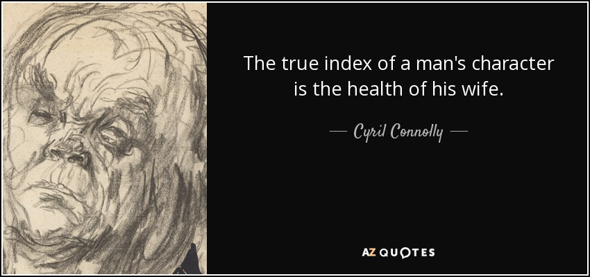 The true index of a man's character is the health of his wife. - Cyril Connolly