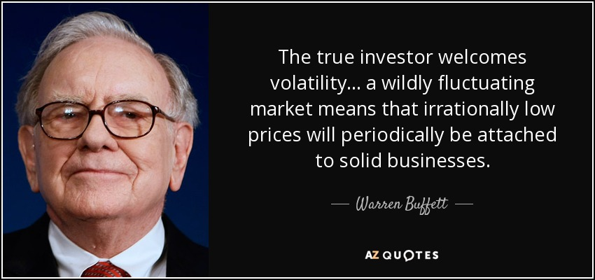 The true investor welcomes volatility ... a wildly fluctuating market means that irrationally low prices will periodically be attached to solid businesses. - Warren Buffett