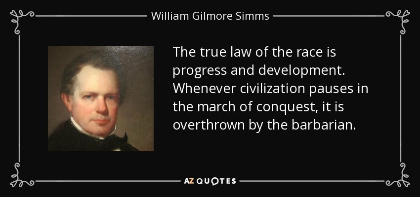 The true law of the race is progress and development. Whenever civilization pauses in the march of conquest, it is overthrown by the barbarian. - William Gilmore Simms