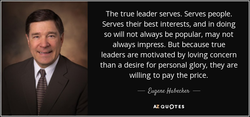 The true leader serves. Serves people. Serves their best interests, and in doing so will not always be popular, may not always impress. But because true leaders are motivated by loving concern than a desire for personal glory, they are willing to pay the price. - Eugene Habecker
