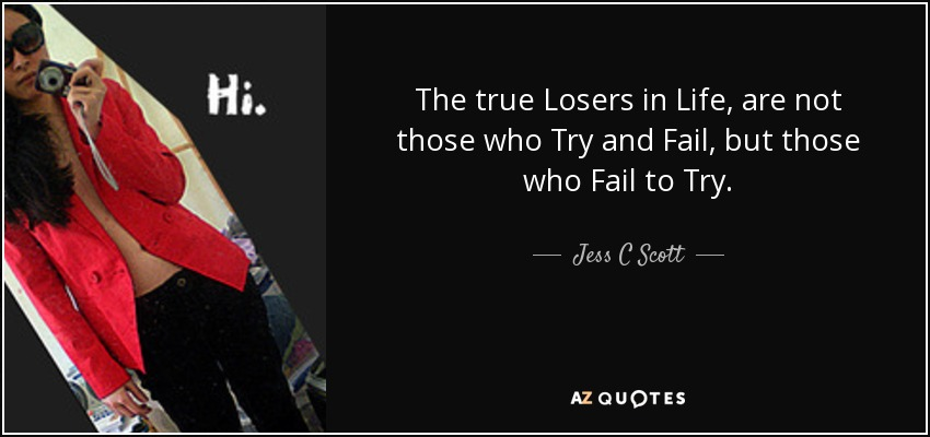 Jess C Scott Quote The True Losers In Life Are Not Those Who Try