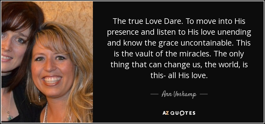 The true Love Dare. To move into His presence and listen to His love unending and know the grace uncontainable. This is the vault of the miracles. The only thing that can change us, the world, is this- all His love. - Ann Voskamp