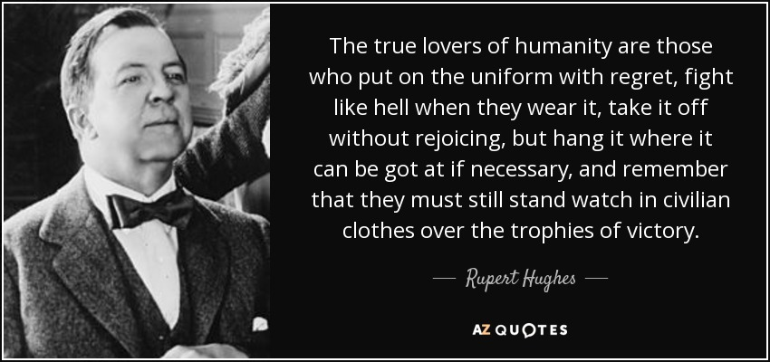 The true lovers of humanity are those who put on the uniform with regret, fight like hell when they wear it, take it off without rejoicing, but hang it where it can be got at if necessary, and remember that they must still stand watch in civilian clothes over the trophies of victory. - Rupert Hughes
