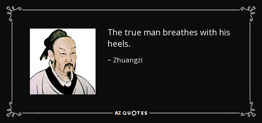 The true man breathes with his heels. - Zhuangzi