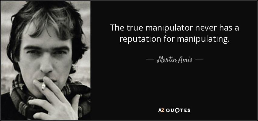 The true manipulator never has a reputation for manipulating. - Martin Amis