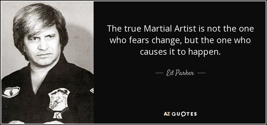 The true Martial Artist is not the one who fears change, but the one who causes it to happen. - Ed Parker