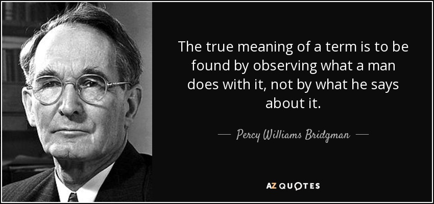 The true meaning of a term is to be found by observing what a man does with it, not by what he says about it. - Percy Williams Bridgman