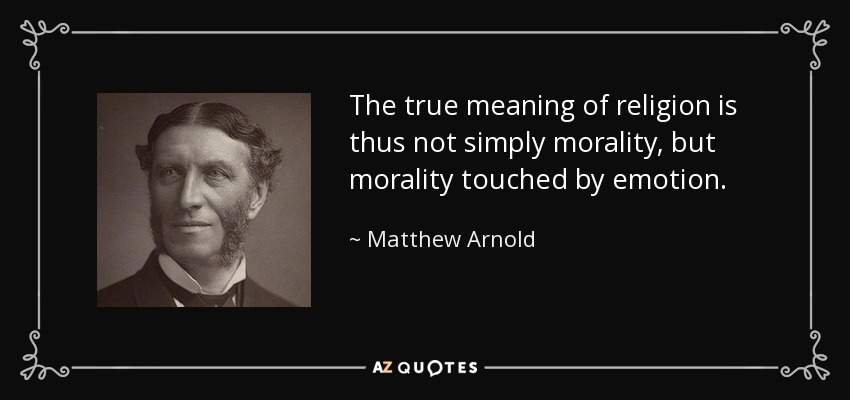The true meaning of religion is thus not simply morality, but morality touched by emotion. - Matthew Arnold