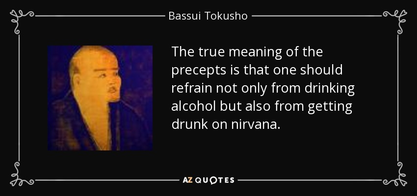 The true meaning of the precepts is that one should refrain not only from drinking alcohol but also from getting drunk on nirvana. - Bassui Tokusho