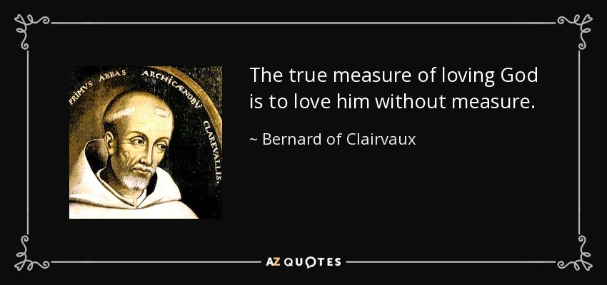 The true measure of loving God is to love him without measure. - Bernard of Clairvaux