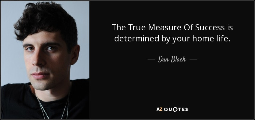 The True Measure Of Success is determined by your home life. - Dan Black