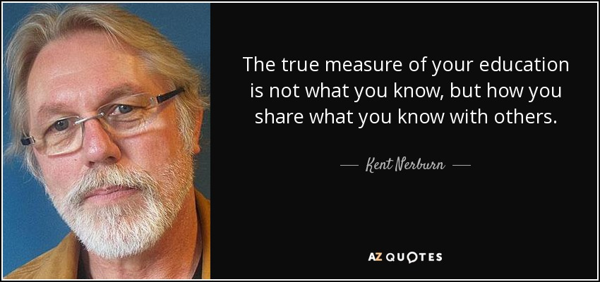 The true measure of your education is not what you know, but how you share what you know with others. - Kent Nerburn