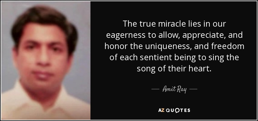 The true miracle lies in our eagerness to allow, appreciate, and honor the uniqueness, and freedom of each sentient being to sing the song of their heart. - Amit Ray