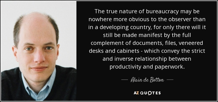 The true nature of bureaucracy may be nowhere more obvious to the observer than in a developing country, for only there will it still be made manifest by the full complement of documents, files, veneered desks and cabinets - which convey the strict and inverse relationship between productivity and paperwork. - Alain de Botton