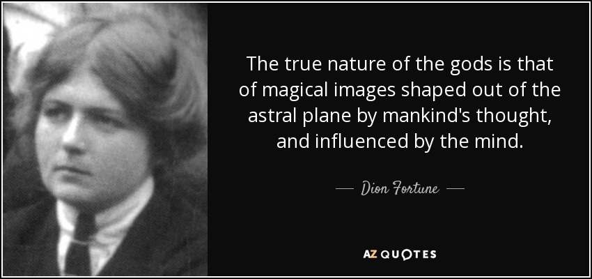 The true nature of the gods is that of magical images shaped out of the astral plane by mankind's thought, and influenced by the mind. - Dion Fortune