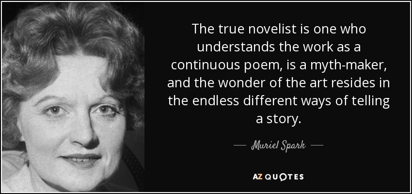 The true novelist is one who understands the work as a continuous poem, is a myth-maker, and the wonder of the art resides in the endless different ways of telling a story. - Muriel Spark