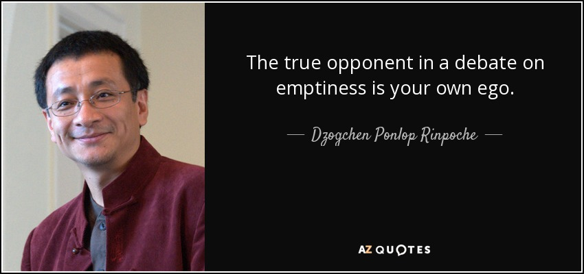 The true opponent in a debate on emptiness is your own ego. - Dzogchen Ponlop Rinpoche