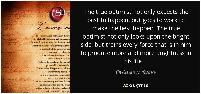 The true optimist not only expects the best to happen, but goes to work to make the best happen. The true optimist not only looks upon the bright side, but trains every force that is in him to produce more and more brightness in his life…. - Christian D. Larson