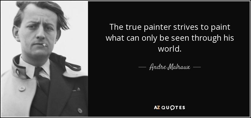 The true painter strives to paint what can only be seen through his world. - Andre Malraux