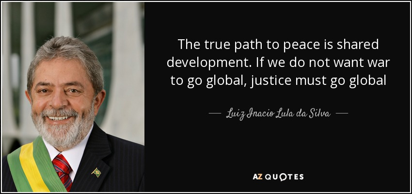 The true path to peace is shared development. If we do not want war to go global, justice must go global - Luiz Inacio Lula da Silva